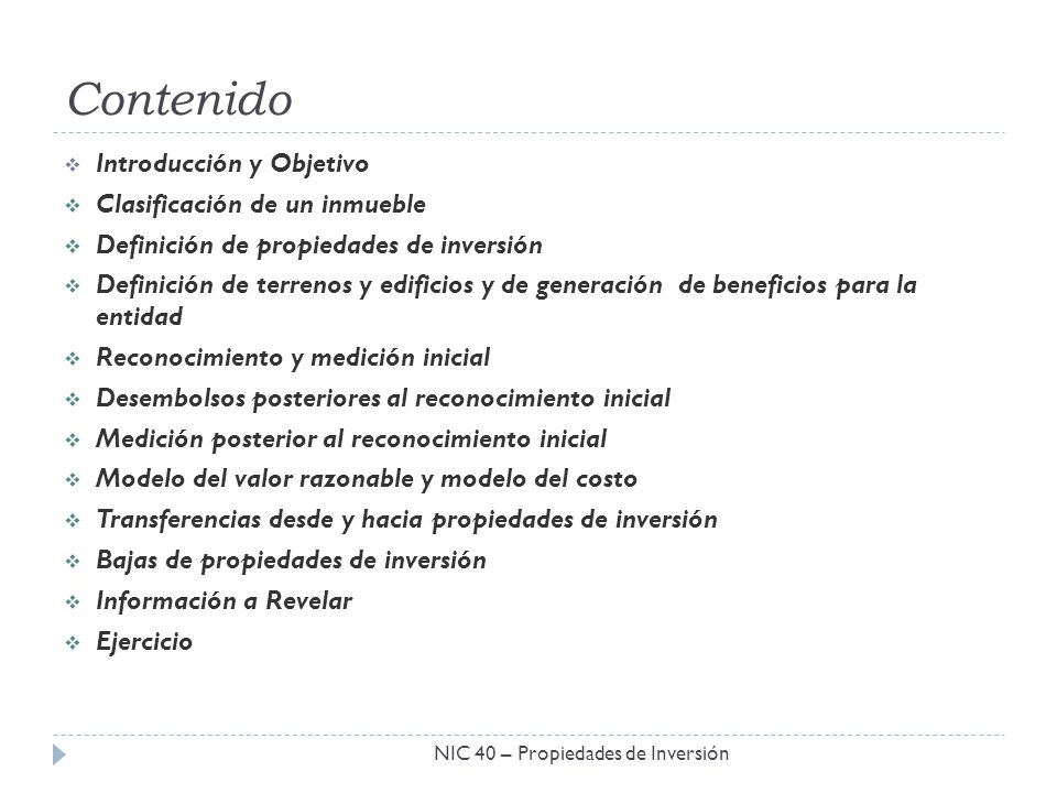 Contenido NIC 40 – Propiedades de Inversión Introducción y Objetivo Clasificación de un inmueble Definición de propiedades de inversión Definición de