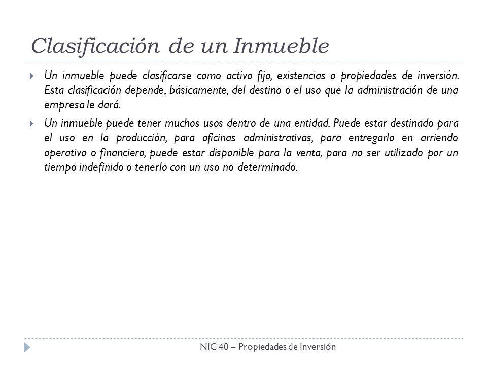 Clasificación de un Inmueble NIC 40 – Propiedades de Inversión Un inmueble puede clasificarse como activo fijo, existencias o propiedades de inversión