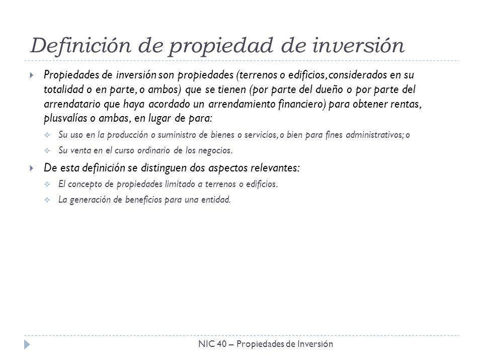 Definición de propiedad de inversión NIC 40 – Propiedades de Inversión Propiedades de inversión son propiedades (terrenos o edificios, considerados en