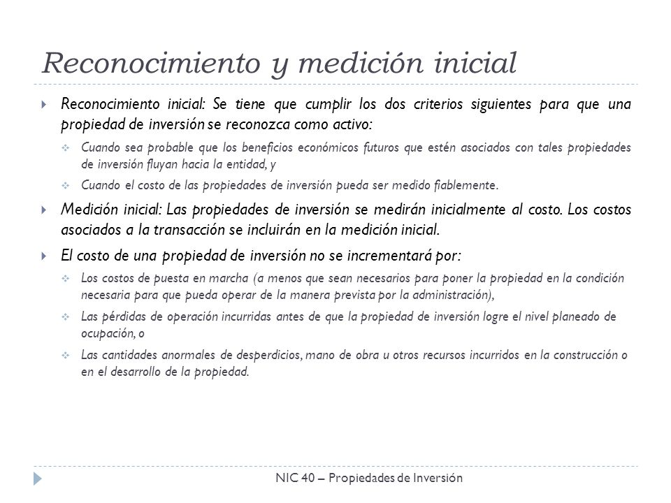 Reconocimiento y medición inicial NIC 40 – Propiedades de Inversión Reconocimiento inicial: Se tiene que cumplir los dos criterios siguientes para que