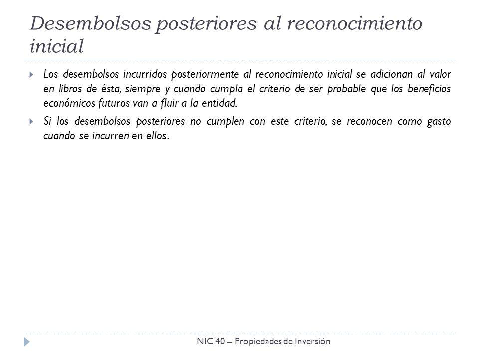 Desembolsos posteriores al reconocimiento inicial NIC 40 – Propiedades de Inversión Los desembolsos incurridos posteriormente al reconocimiento inicia