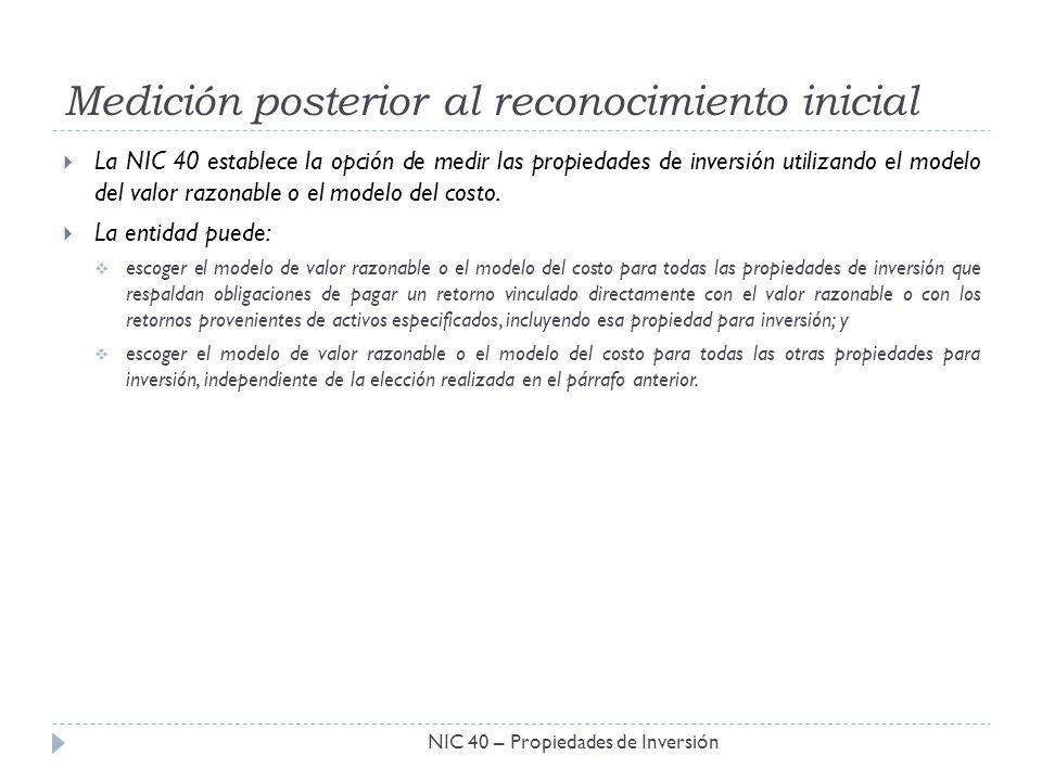 Medición posterior al reconocimiento inicial NIC 40 – Propiedades de Inversión La NIC 40 establece la opción de medir las propiedades de inversión uti