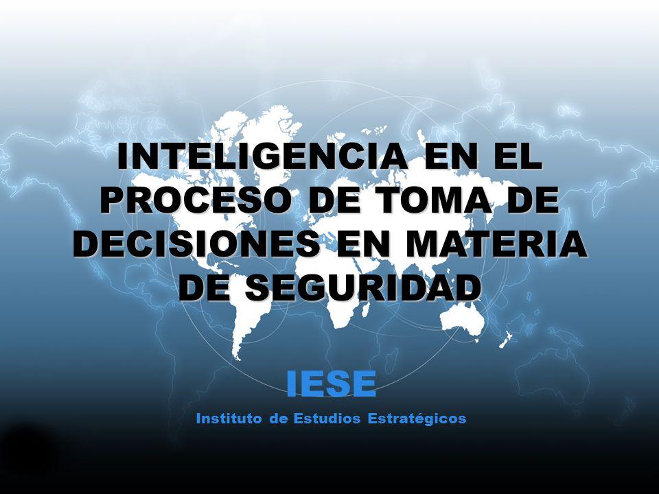 INTELIGENCIA EN EL PROCESO DE TOMA DE DECISIONES EN MATERIA DE SEGURIDAD IESE Instituto de Estudios Estratégicos