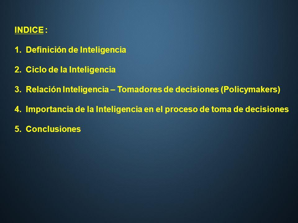 INDICE : 1.Definición de Inteligencia 2.Ciclo de la Inteligencia 3.Relación Inteligencia – Tomadores de decisiones (Policymakers) 4.Importancia de la