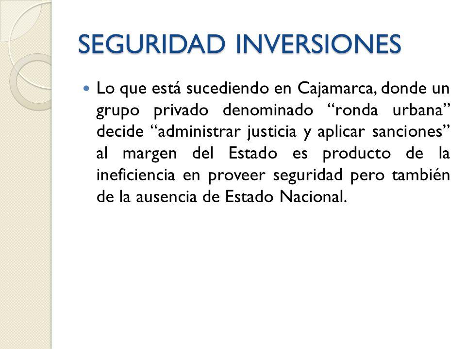 SEGURIDAD INVERSIONES Lo que está sucediendo en Cajamarca, donde un grupo privado denominado ronda urbana decide administrar justicia y aplicar sanciones al margen del Estado es producto de la ineficiencia en proveer seguridad pero también de la ausencia de Estado Nacional.