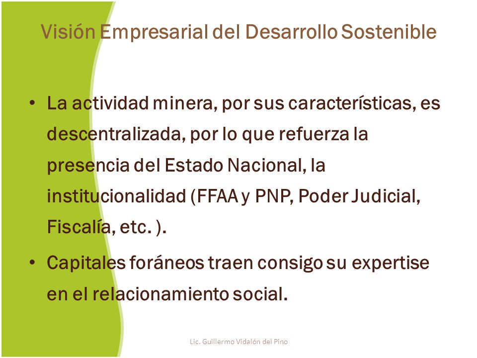 La actividad minera, por sus características, es descentralizada, por lo que refuerza la presencia del Estado Nacional, la institucionalidad (FFAA y PNP, Poder Judicial, Fiscalía, etc.