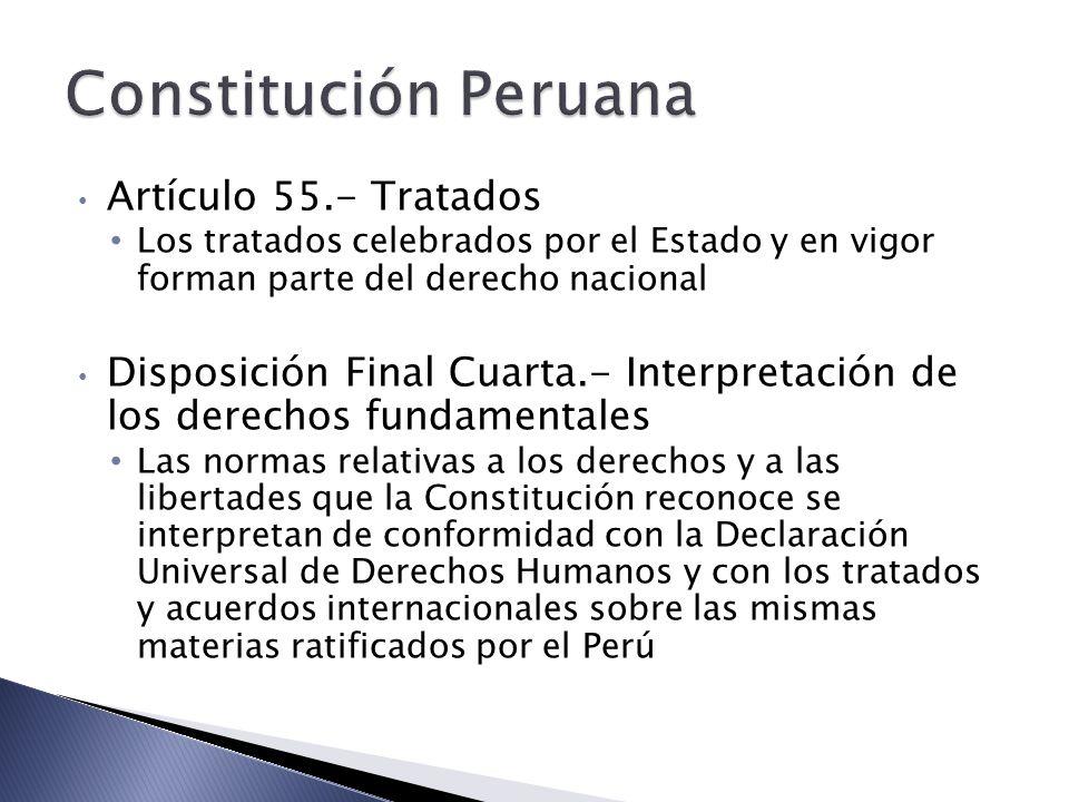 Artículo 55.- Tratados Los tratados celebrados por el Estado y en vigor forman parte del derecho nacional Disposición Final Cuarta.- Interpretación de los derechos fundamentales Las normas relativas a los derechos y a las libertades que la Constitución reconoce se interpretan de conformidad con la Declaración Universal de Derechos Humanos y con los tratados y acuerdos internacionales sobre las mismas materias ratificados por el Perú