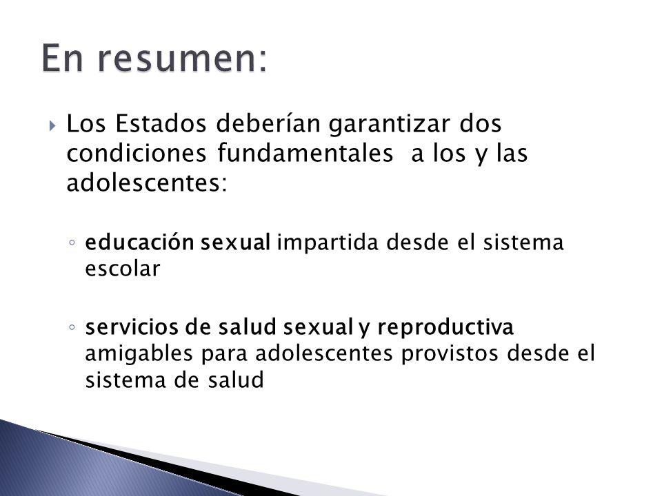 Los Estados deberían garantizar dos condiciones fundamentales a los y las adolescentes: educación sexual impartida desde el sistema escolar servicios de salud sexual y reproductiva amigables para adolescentes provistos desde el sistema de salud