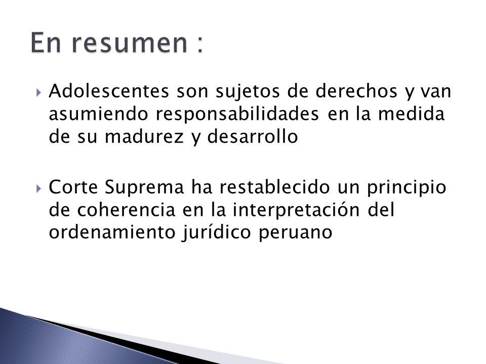 Adolescentes son sujetos de derechos y van asumiendo responsabilidades en la medida de su madurez y desarrollo Corte Suprema ha restablecido un principio de coherencia en la interpretación del ordenamiento jurídico peruano