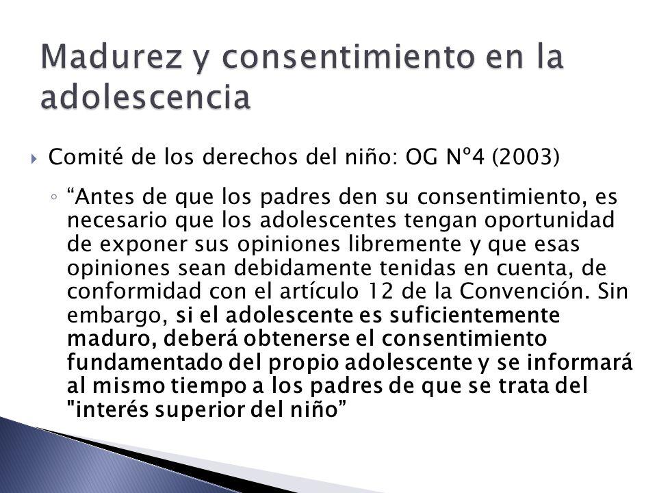 Comité de los derechos del niño: OG Nº4 (2003) Antes de que los padres den su consentimiento, es necesario que los adolescentes tengan oportunidad de exponer sus opiniones libremente y que esas opiniones sean debidamente tenidas en cuenta, de conformidad con el artículo 12 de la Convención.