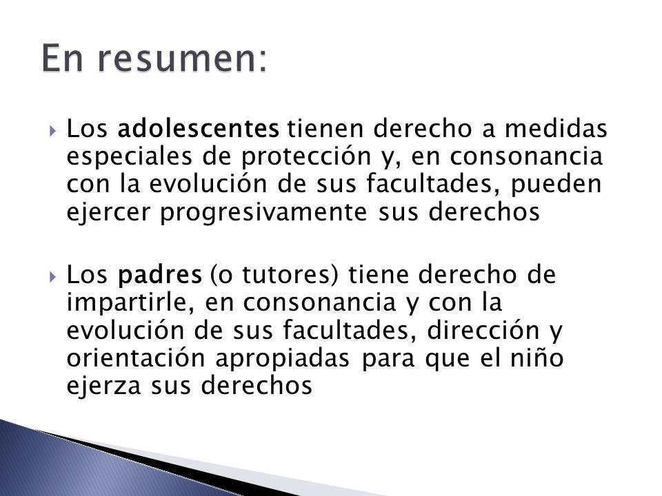 Los adolescentes tienen derecho a medidas especiales de protección y, en consonancia con la evolución de sus facultades, pueden ejercer progresivamente sus derechos Los padres (o tutores) tiene derecho de impartirle, en consonancia y con la evolución de sus facultades, dirección y orientación apropiadas para que el niño ejerza sus derechos