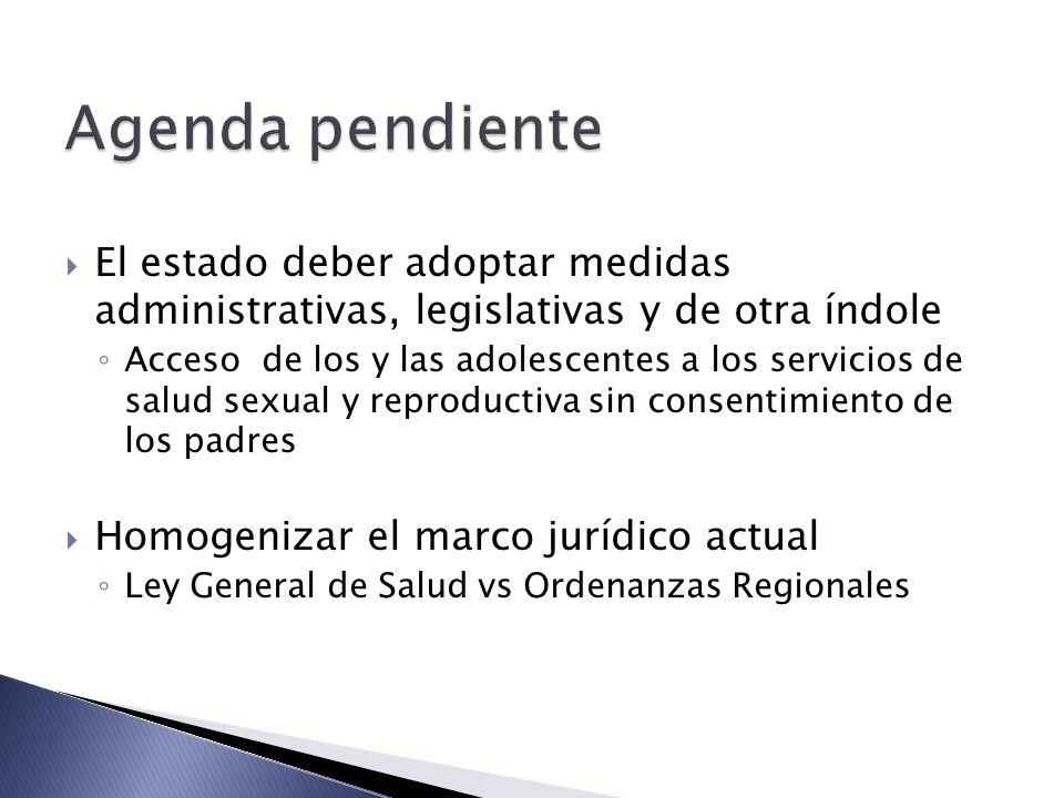 El estado deber adoptar medidas administrativas, legislativas y de otra índole Acceso de los y las adolescentes a los servicios de salud sexual y reproductiva sin consentimiento de los padres Homogenizar el marco jurídico actual Ley General de Salud vs Ordenanzas Regionales
