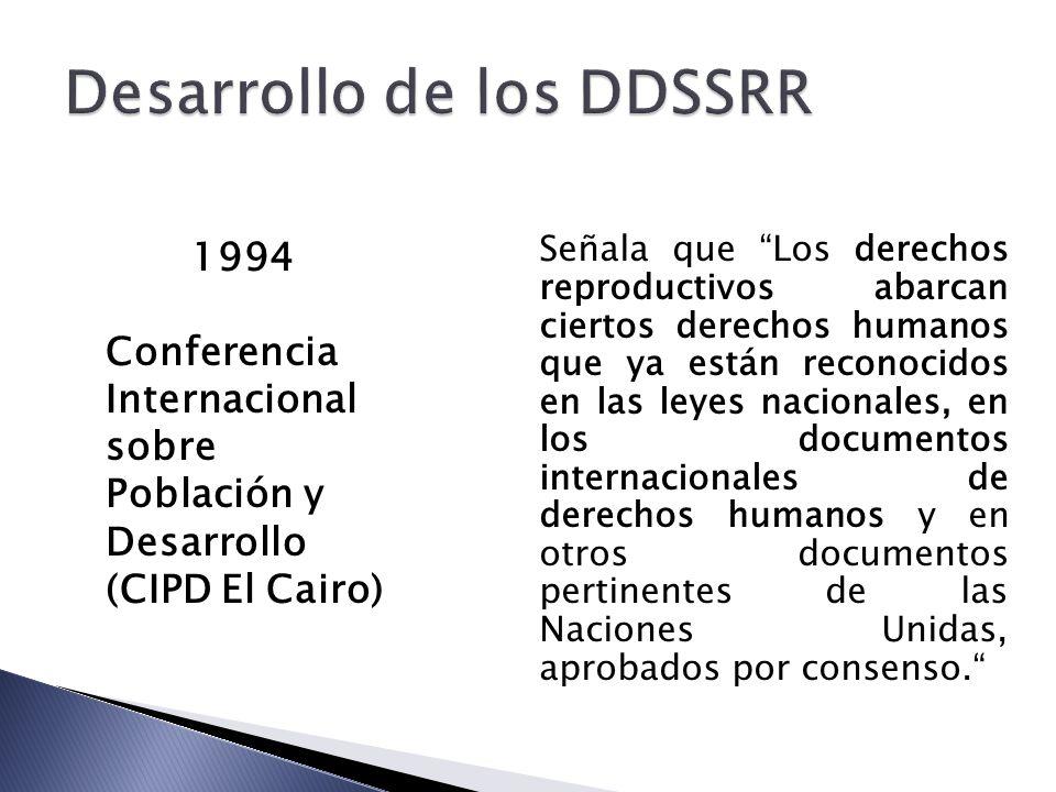 1994 Conferencia Internacional sobre Población y Desarrollo (CIPD El Cairo) Señala que Los derechos reproductivos abarcan ciertos derechos humanos que ya están reconocidos en las leyes nacionales, en los documentos internacionales de derechos humanos y en otros documentos pertinentes de las Naciones Unidas, aprobados por consenso.