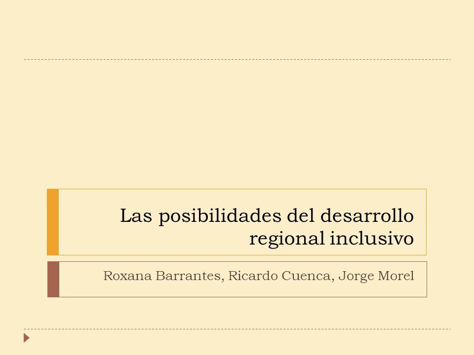 Las posibilidades del desarrollo regional inclusivo Roxana Barrantes, Ricardo Cuenca, Jorge Morel