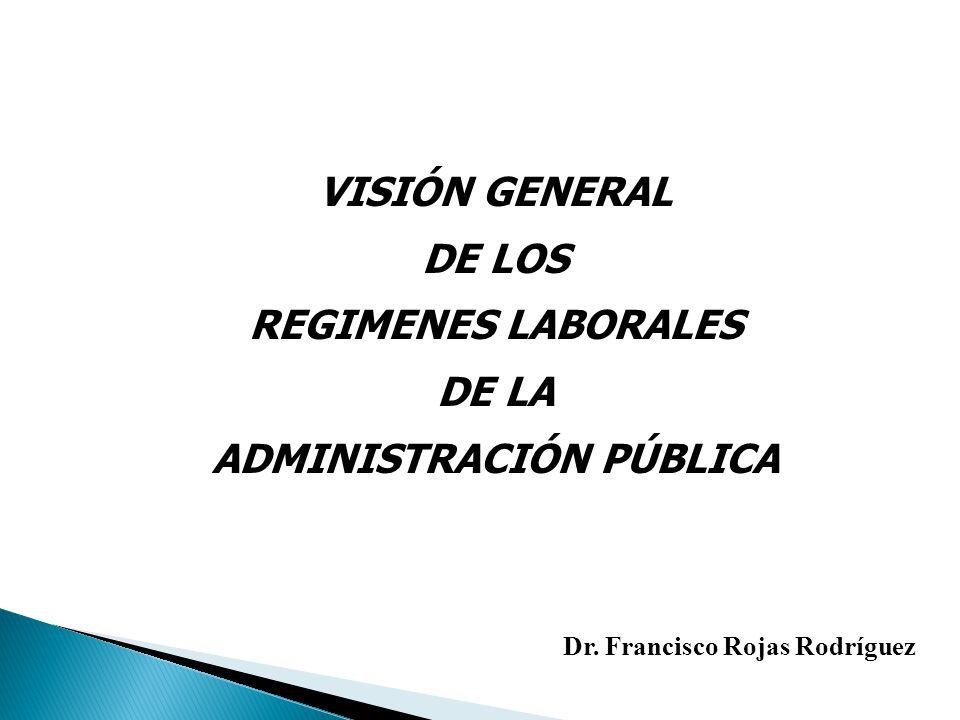 VISIÓN GENERAL DE LOS REGIMENES LABORALES DE LA ADMINISTRACIÓN PÚBLICA Dr. Francisco Rojas Rodríguez