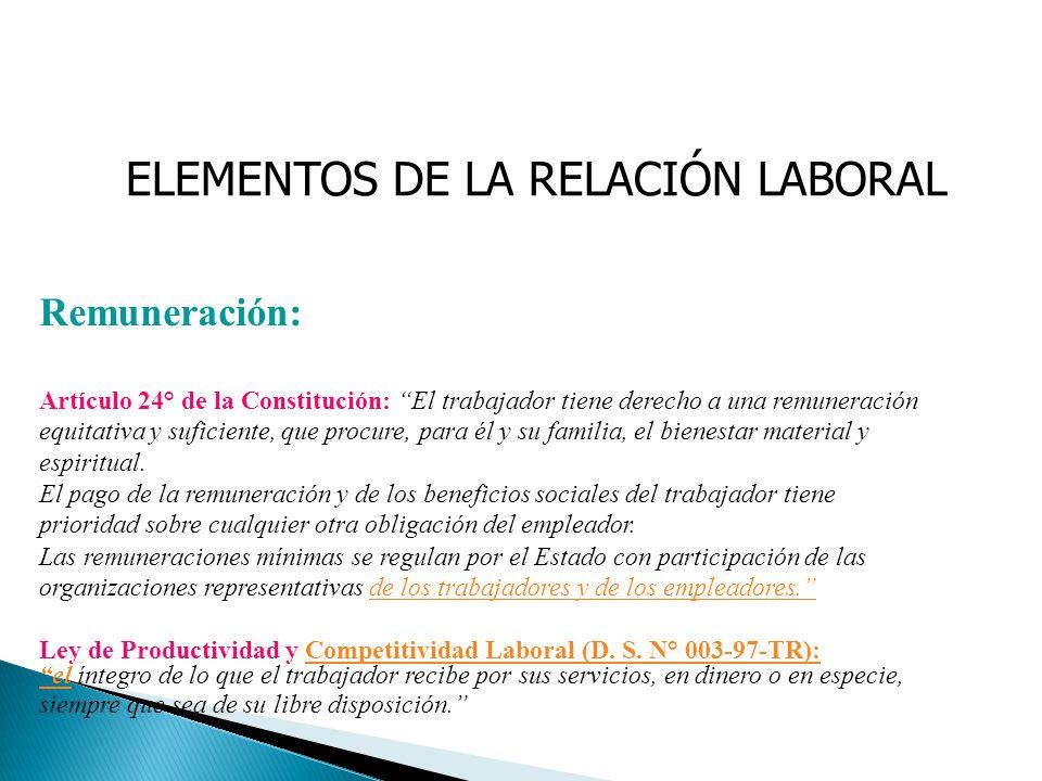 ELEMENTOS DE LA RELACIÓN LABORAL Remuneración: Artículo 24° de la Constitución: El trabajador tiene derecho a una remuneración equitativa y suficiente