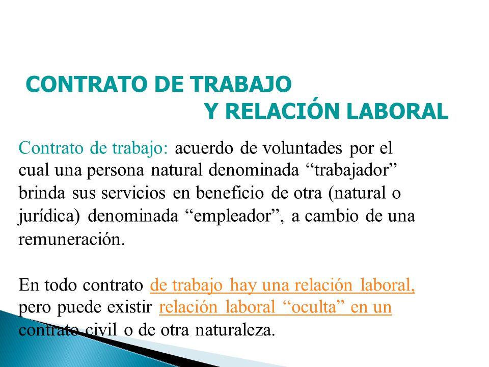 CONTRATO DE TRABAJO Y RELACIÓN LABORAL Contrato de trabajo: acuerdo de voluntades por el cual una persona natural denominada trabajador brinda sus ser