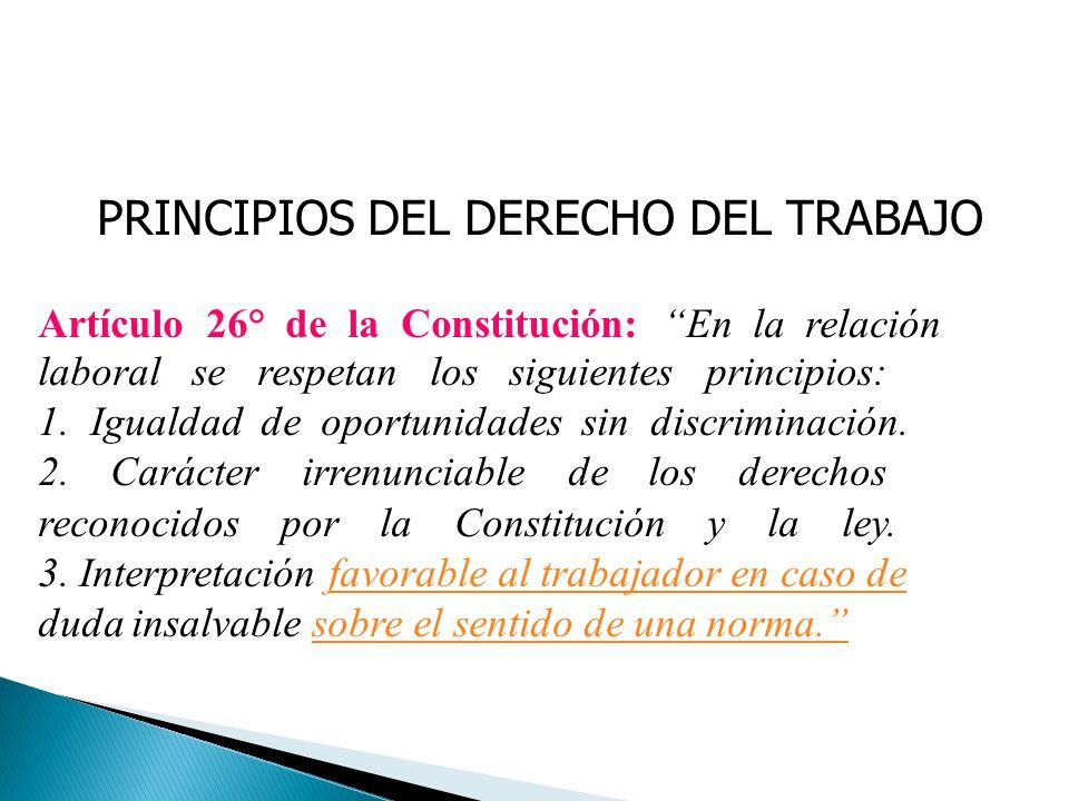 PRINCIPIOS DEL DERECHO DEL TRABAJO Artículo 26° de la Constitución: En la relación laboral se respetan los siguientes principios: 1. Igualdad de oport