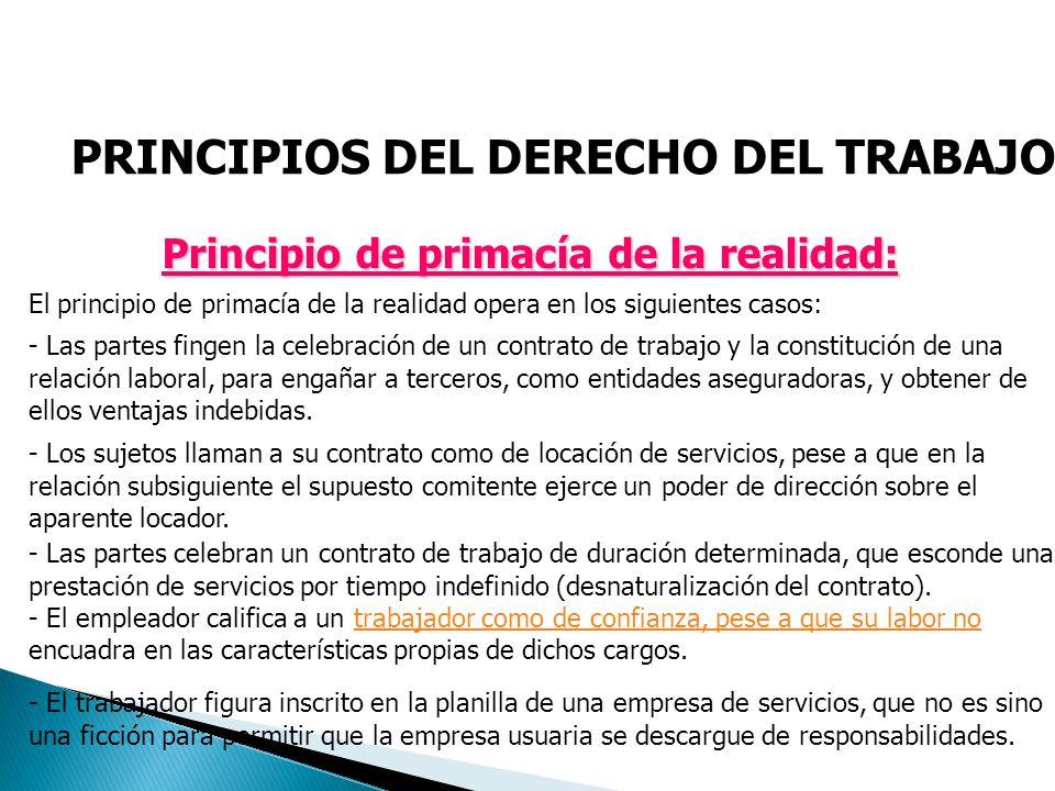 PRINCIPIOS DEL DERECHO DEL TRABAJO Principio de primacía de la realidad: El principio de primacía de la realidad opera en los siguientes casos: - Las