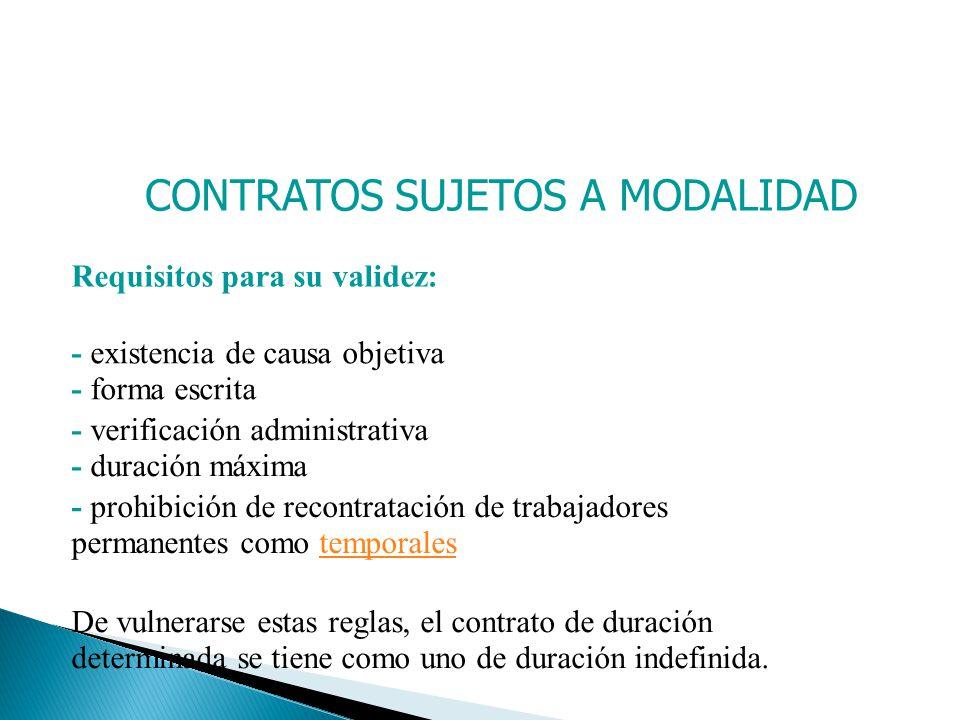 CONTRATOS SUJETOS A MODALIDAD Requisitos para su validez: - existencia de causa objetiva - forma escrita - verificación administrativa - duración máxi