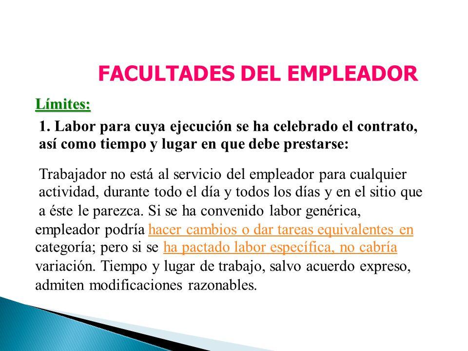 FACULTADES DEL EMPLEADOR Límites: 1. Labor para cuya ejecución se ha celebrado el contrato, así como tiempo y lugar en que debe prestarse: Trabajador