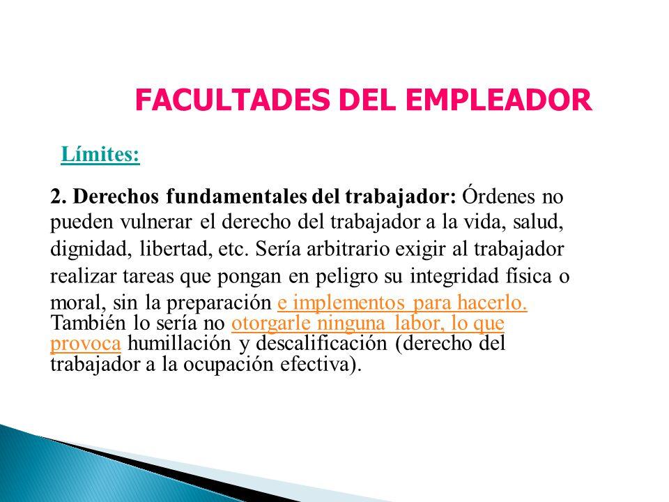 FACULTADES DEL EMPLEADOR Límites: 2. Derechos fundamentales del trabajador: Órdenes no pueden vulnerar el derecho del trabajador a la vida, salud, dig