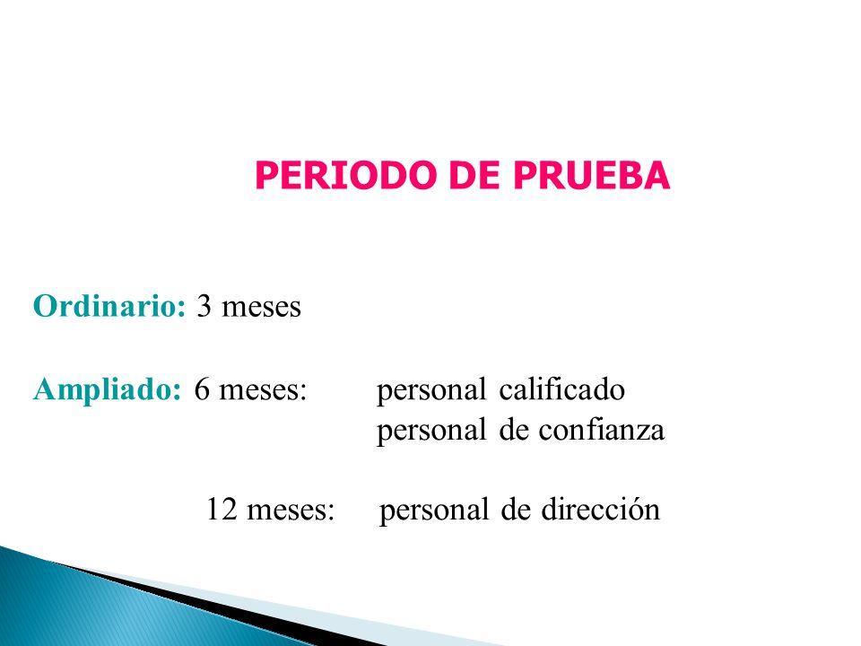 PERIODO DE PRUEBA Ordinario: 3 meses Ampliado: 6 meses:personal calificado personal de confianza 12 meses: personal de dirección