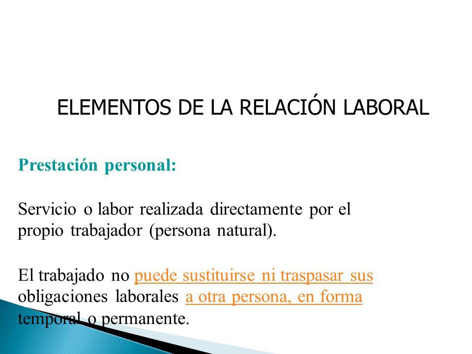ELEMENTOS DE LA RELACIÓN LABORAL Prestación personal: Servicio o labor realizada directamente por el propio trabajador (persona natural). El trabajado