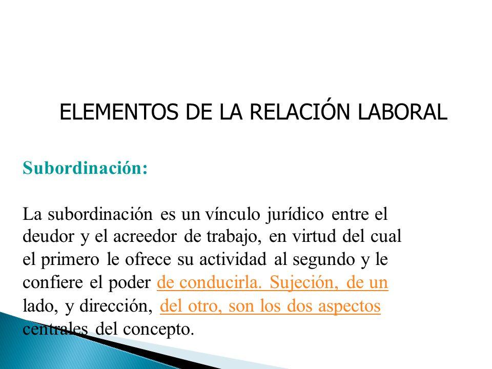 ELEMENTOS DE LA RELACIÓN LABORAL Subordinación: La subordinación es un vínculo jurídico entre el deudor y el acreedor de trabajo, en virtud del cual e