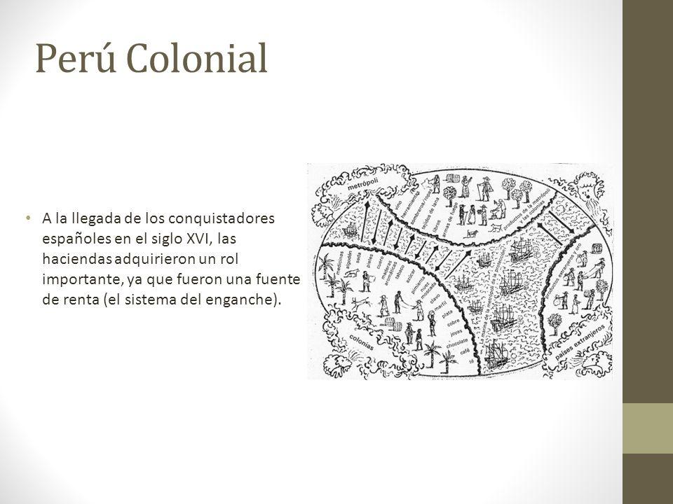 Perú Colonial A la llegada de los conquistadores españoles en el siglo XVI, las haciendas adquirieron un rol importante, ya que fueron una fuente de r