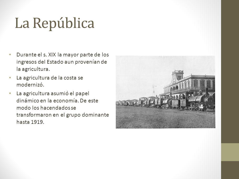 La República Durante el s. XIX la mayor parte de los ingresos del Estado aun provenían de la agricultura. La agricultura de la costa se modernizó. La