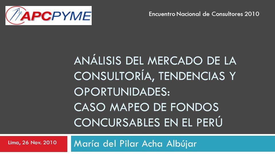 ANÁLISIS DEL MERCADO DE LA CONSULTORÍA, TENDENCIAS Y OPORTUNIDADES: CASO MAPEO DE FONDOS CONCURSABLES EN EL PERÚ María del Pilar Acha Albújar Encuentr