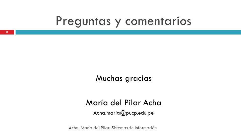 Preguntas y comentarios Muchas gracias María del Pilar Acha Acha.maria@pucp.edu.pe 35 Acha, María del Pilar: Sistemas de Información