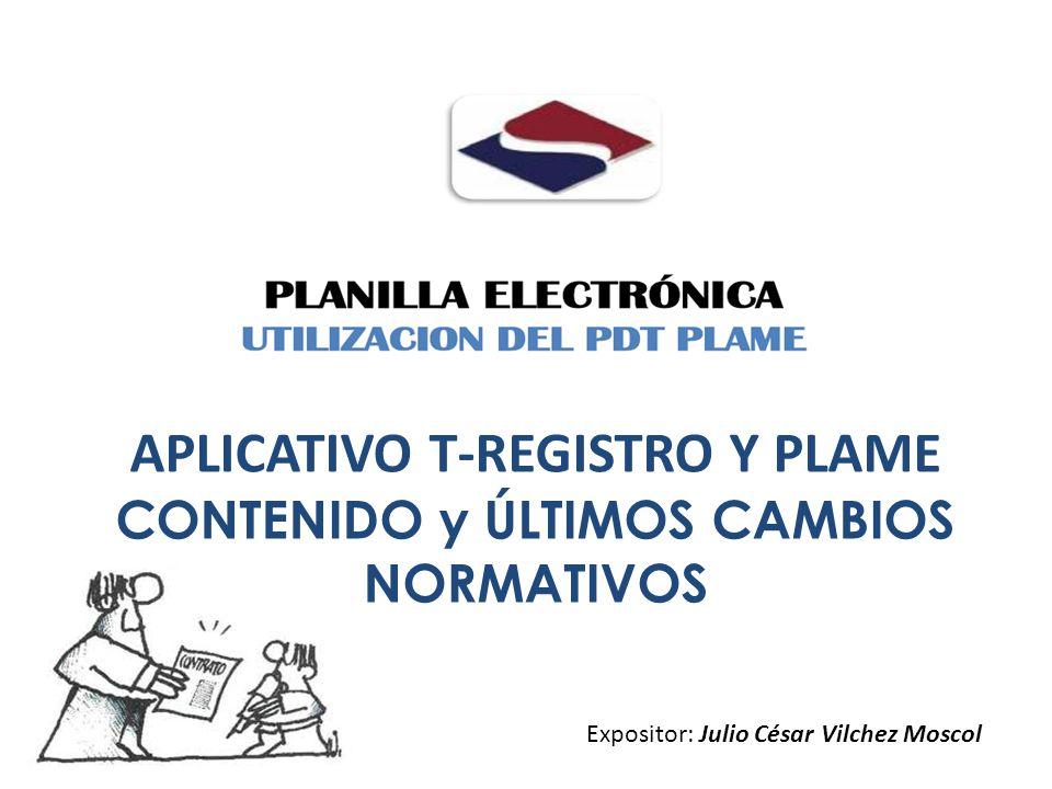 APLICATIVO T-REGISTRO Y PLAME CONTENIDO y ÚLTIMOS CAMBIOS NORMATIVOS Expositor: Julio César Vilchez Moscol