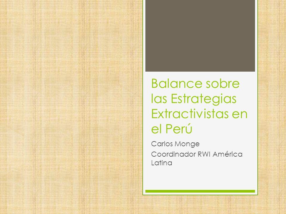 Balance sobre las Estrategias Extractivistas en el Perú Carlos Monge Coordinador RWI América Latina