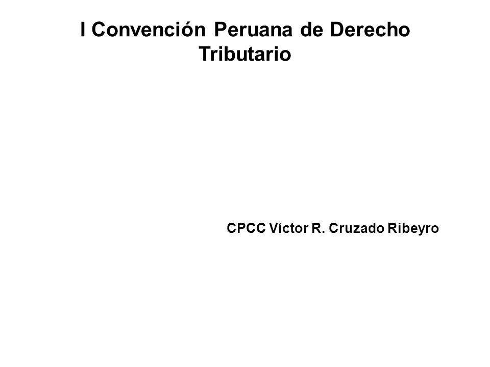 I Convención Peruana de Derecho Tributario CPCC Víctor R. Cruzado Ribeyro