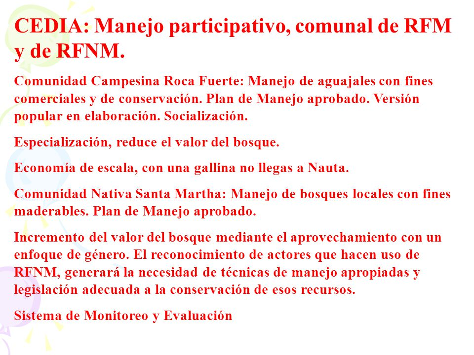 CEDIA: Manejo participativo, comunal de RFM y de RFNM. Comunidad Campesina Roca Fuerte: Manejo de aguajales con fines comerciales y de conservación. P