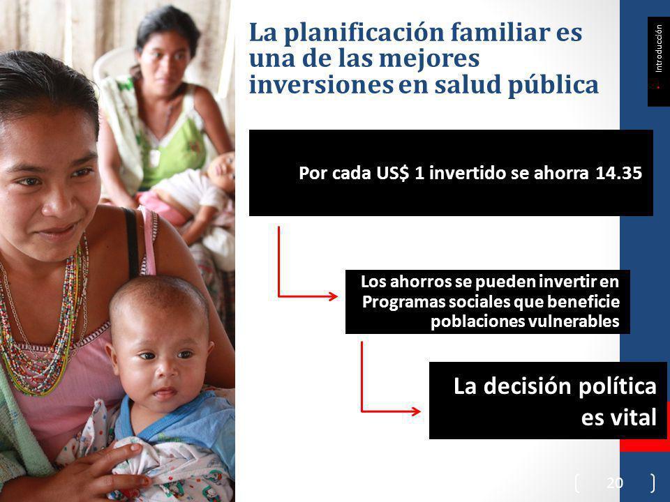 Por cada US$ 1 invertido se ahorra 14.35 20 La planificación familiar es una de las mejores inversiones en salud pública Introducción Los ahorros se pueden invertir en Programas sociales que beneficie poblaciones vulnerables La decisión política es vital