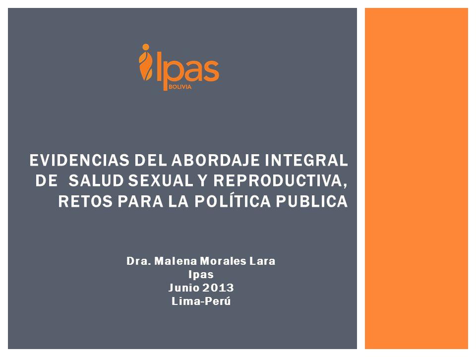 Dra. Malena Morales Lara Ipas Junio 2013 Lima-Perú EVIDENCIAS DEL ABORDAJE INTEGRAL DE SALUD SEXUAL Y REPRODUCTIVA, RETOS PARA LA POLÍTICA PUBLICA
