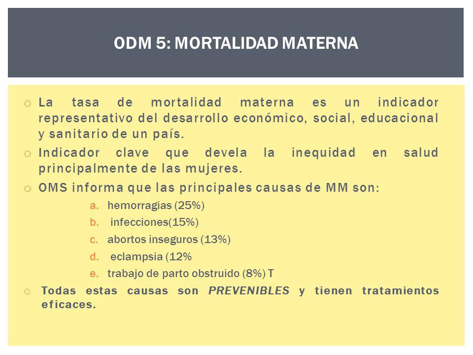 ODM 5: MORTALIDAD MATERNA o La tasa de mortalidad materna es un indicador representativo del desarrollo económico, social, educacional y sanitario de