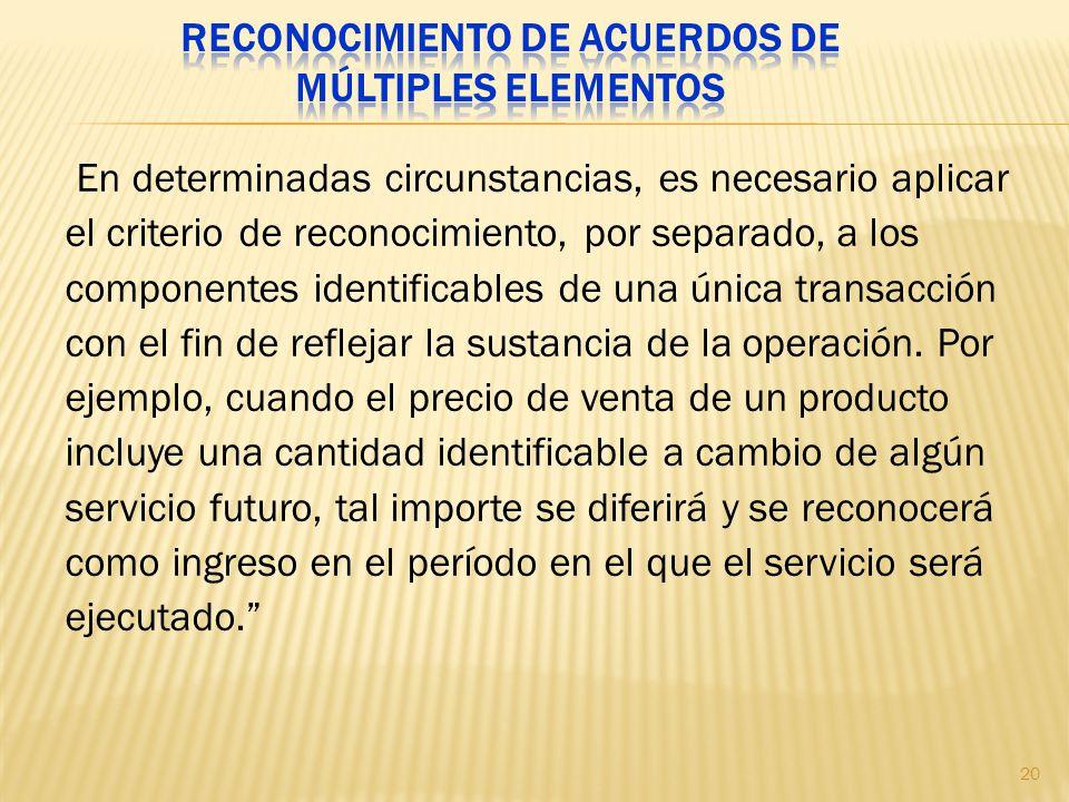En determinadas circunstancias, es necesario aplicar el criterio de reconocimiento, por separado, a los componentes identificables de una única transa