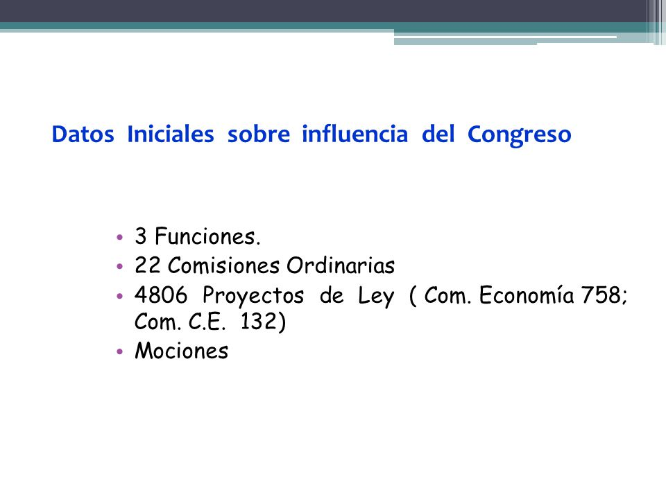 3 Funciones. 22 Comisiones Ordinarias 4806 Proyectos de Ley ( Com. Economía 758; Com. C.E. 132) Mociones Datos Iniciales sobre influencia del Congreso