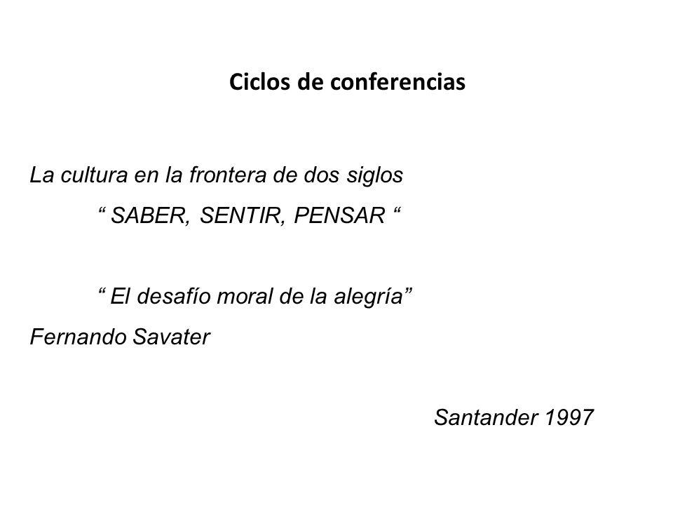 La cultura en la frontera de dos siglos SABER, SENTIR, PENSAR El desafío moral de la alegría Fernando Savater Santander 1997 Ciclos de conferencias