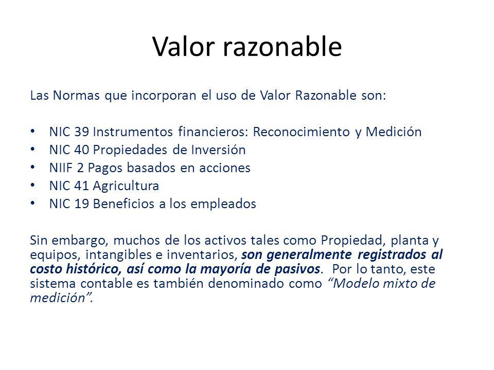 Valor razonable Las Normas que incorporan el uso de Valor Razonable son: NIC 39 Instrumentos financieros: Reconocimiento y Medición NIC 40 Propiedades