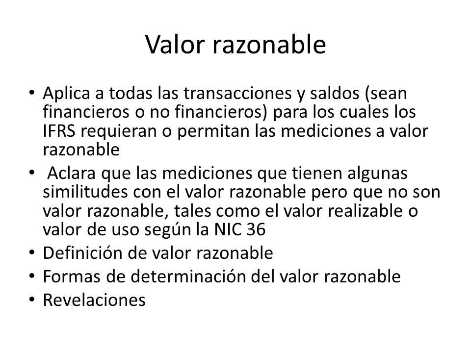 Valor razonable Aplica a todas las transacciones y saldos (sean financieros o no financieros) para los cuales los IFRS requieran o permitan las medici