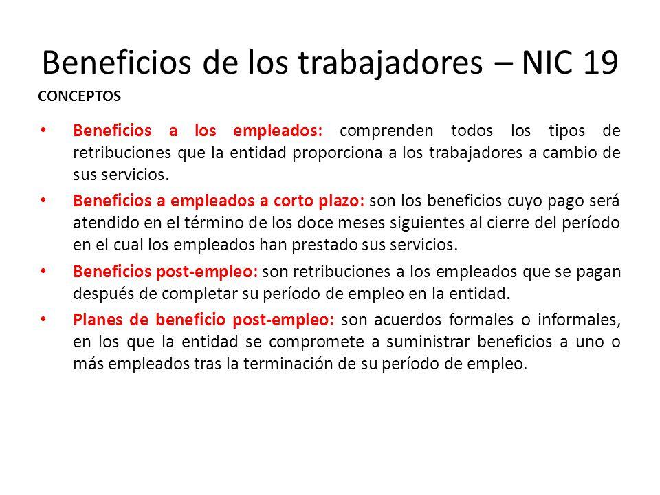 Beneficios de los trabajadores – NIC 19 Beneficios a los empleados: comprenden todos los tipos de retribuciones que la entidad proporciona a los traba