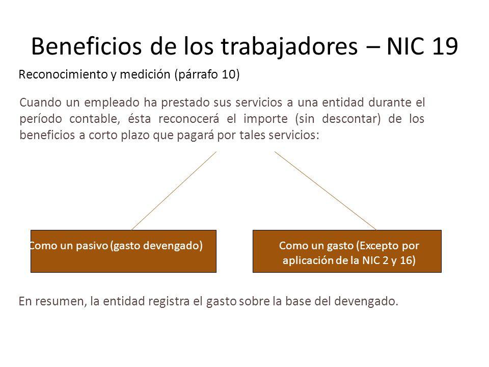 Beneficios de los trabajadores – NIC 19 Reconocimiento y medición (párrafo 10) Cuando un empleado ha prestado sus servicios a una entidad durante el p