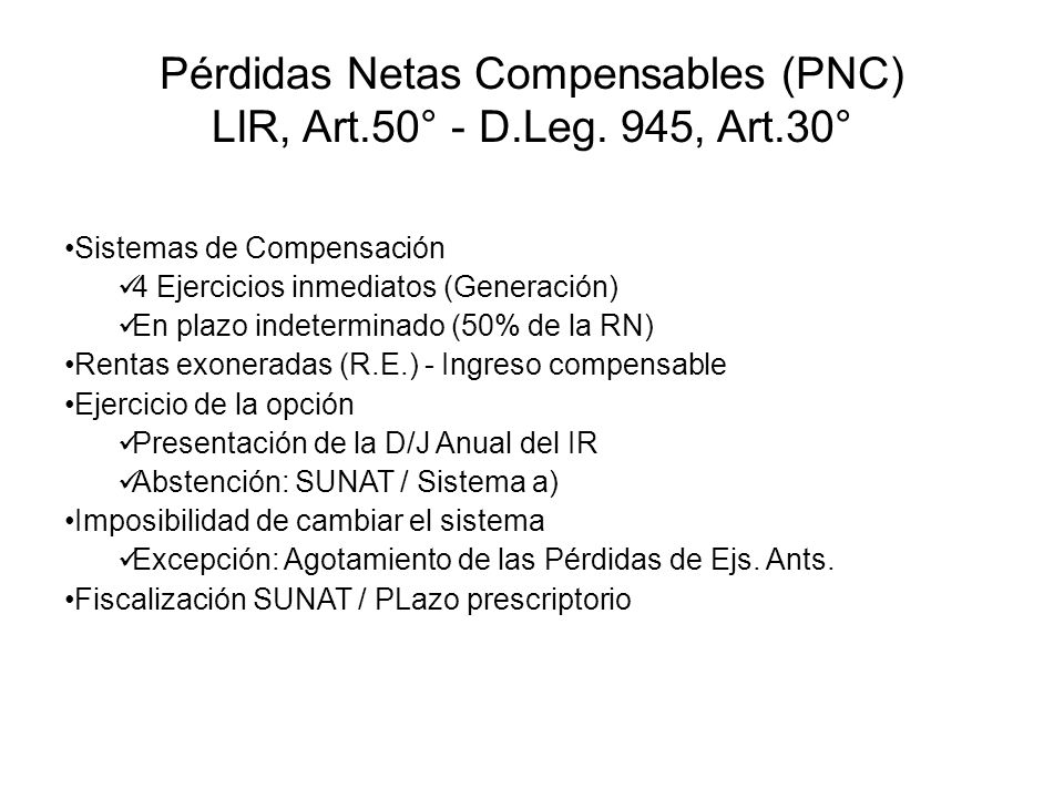 Pérdidas Netas Compensables (PNC) LIR, Art.50° - D.Leg. 945, Art.30° Sistemas de Compensación 4 Ejercicios inmediatos (Generación) En plazo indetermin
