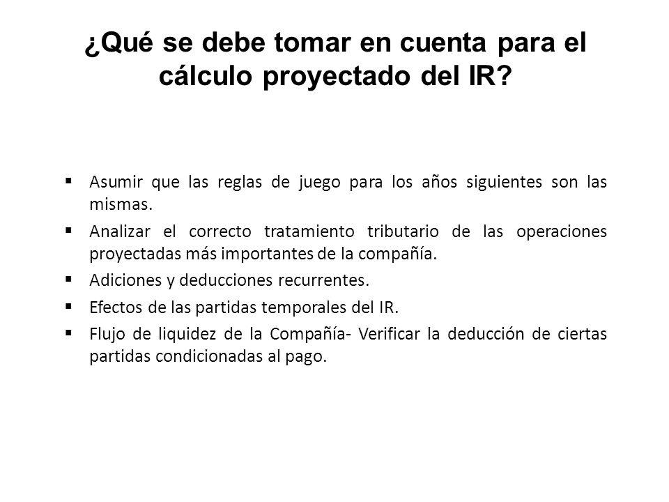 ¿Qué se debe tomar en cuenta para el cálculo proyectado del IR? Asumir que las reglas de juego para los años siguientes son las mismas. Analizar el co