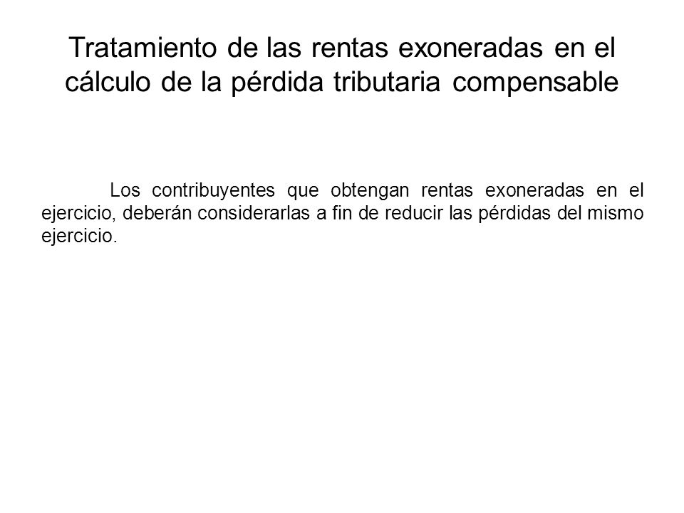 Tratamiento de las rentas exoneradas en el cálculo de la pérdida tributaria compensable Los contribuyentes que obtengan rentas exoneradas en el ejerci